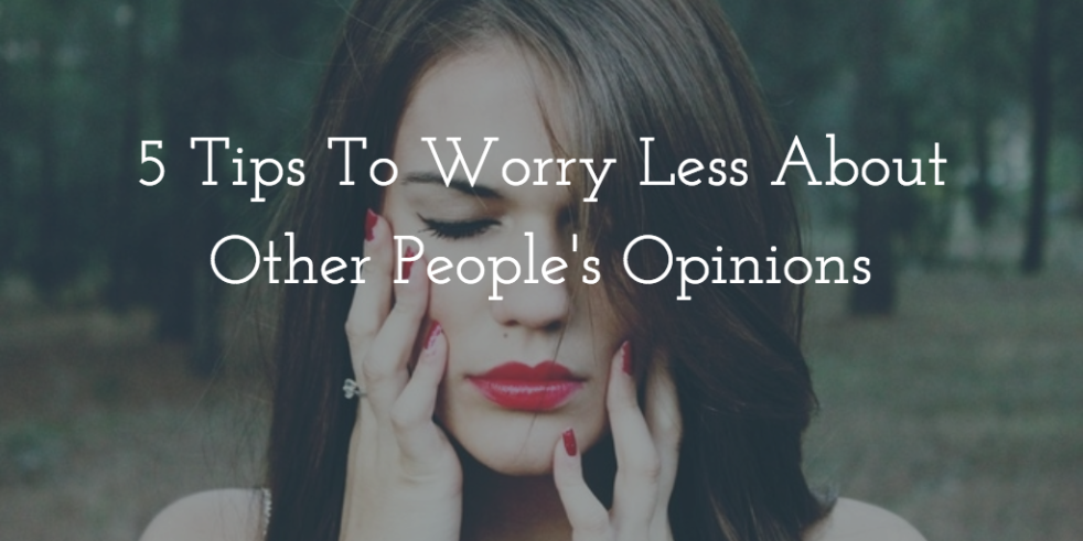 5 Tips to Worry Less about other people's opinion